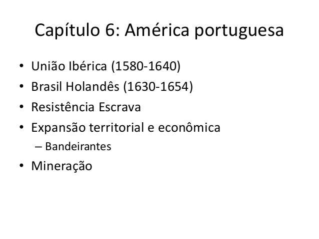 Capítulo 6: América portuguesa • União Ibérica (1580-1640) • Brasil Holandês (1630-1654) • Resistência Escrava • Expansão ...