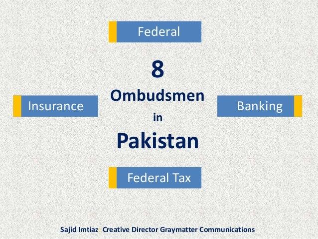 8 Ombudsmen in Pakistan Federal Tax Federal BankingInsurance Sajid Imtiaz: Creative Director Graymatter Communications