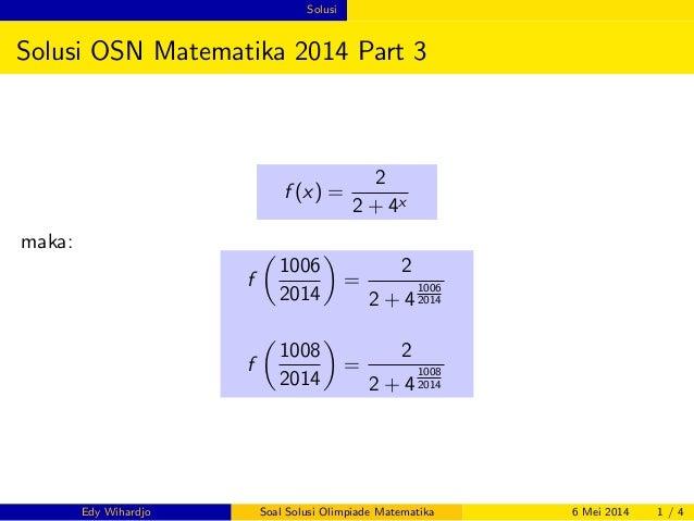 Solusi  Solusi OSN Matematika 2014 Part 3  f (x) =  2  2 + 4x  maka:  f    1006  2014    =  2  2 + 4  1006  2014  f    100...