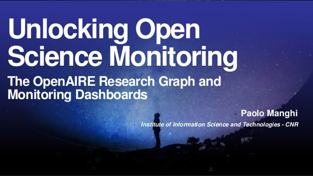 Unlocking Open Science Monitoring The OpenAIRE Research Graph and Monitoring Dashboards Paolo Manghi Institute of Informat...