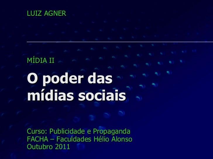 O poder das  mídias sociais Curso: Publicidade e Propaganda FACHA – Faculdades Hélio Alonso Outubro 2011 LUIZ AGNER MÍDIA ...