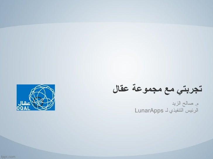 تجربتي مع مجموعة عقال                   م. صالح الزيد     الرئيس التنفيذي لـ LunarApps