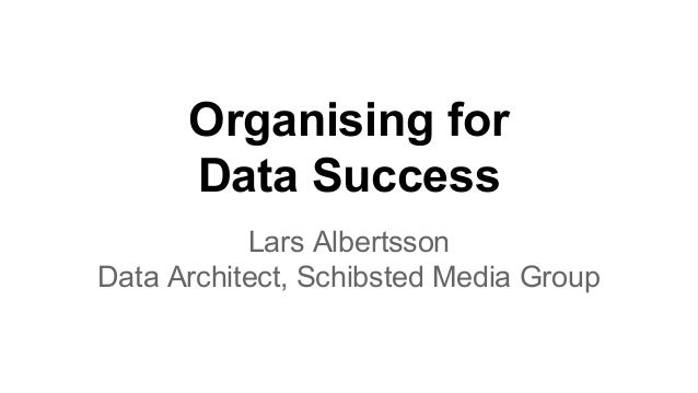 Organising for Data Success Lars Albertsson Data Architect, Schibsted Media Group