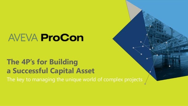 The 4P's for Building a Successful Capital Asset The key to managing the unique world of complex projects