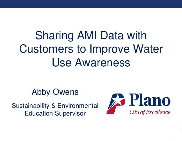 Sharing AMI Data with Customers to Improve Water Use Awareness Abby Owens Sustainability & Environmental Education Supervi...