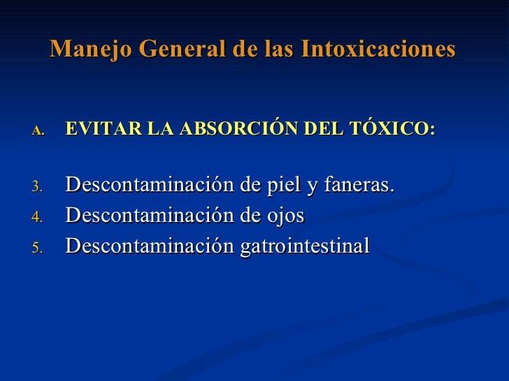 Manejo General de las Intoxicaciones <ul><li>EVITAR LA ABSORCIÓN DEL TÓXICO: </li></ul><ul><li>Descontaminación de piel y ...