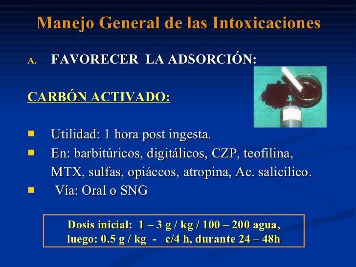 Manejo General de las Intoxicaciones <ul><li>FAVORECER  LA ADSORCIÓN: </li></ul><ul><li>CARBÓN ACTIVADO: </li></ul><ul><li...