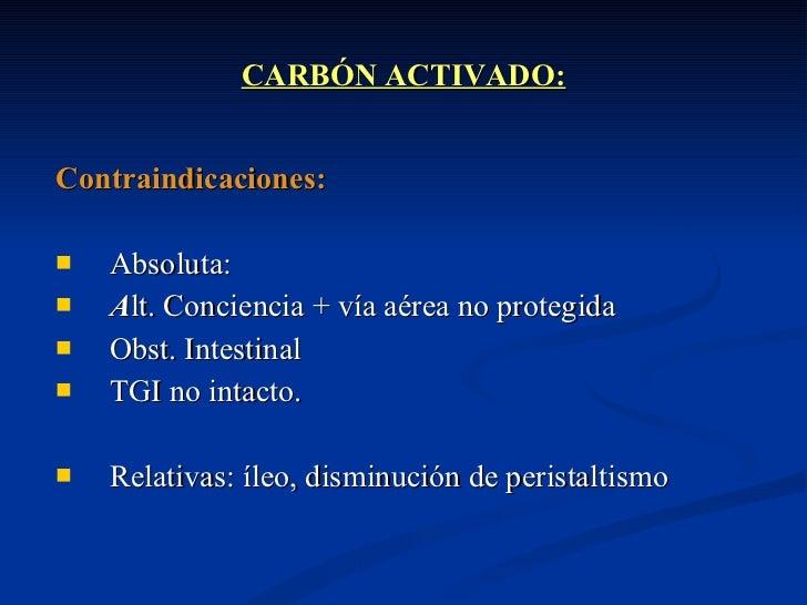 CARBÓN ACTIVADO: <ul><li>Contraindicaciones:  </li></ul><ul><li>Absoluta:   </li></ul><ul><li>A lt. Conciencia + vía aérea...