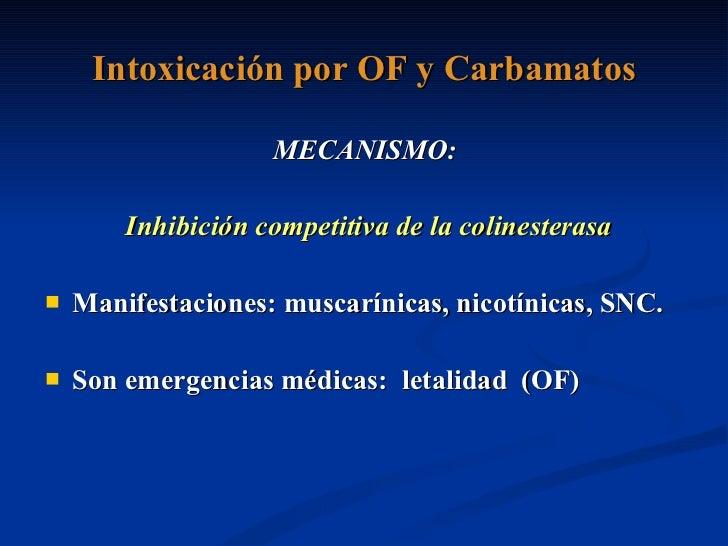 Intoxicación por OF y Carbamatos <ul><li>MECANISMO: </li></ul><ul><li>Inhibición competitiva de la colinesterasa </li></ul...