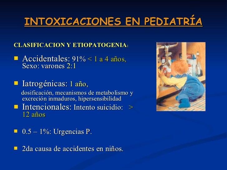 INTOXICACIONES EN PEDIATRÍA <ul><li>CLASIFICACION Y ETIOPATOGENIA : </li></ul><ul><li>Accidentales:  91%  < 1 a 4 años,  S...