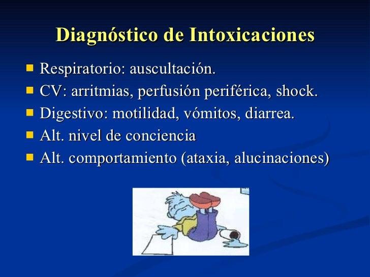 Diagnóstico de Intoxicaciones <ul><li>Respiratorio: auscultación. </li></ul><ul><li>CV: arritmias, perfusión periférica, s...