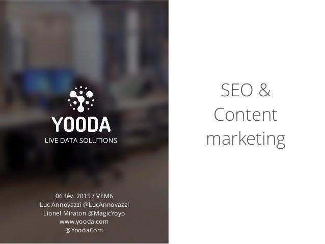 SEO & Content marketing 06 fév. 2015 / VEM6 Luc Annovazzi @LucAnnovazzi Lionel Miraton @MagicYoyo www.yooda.com @YoodaCom