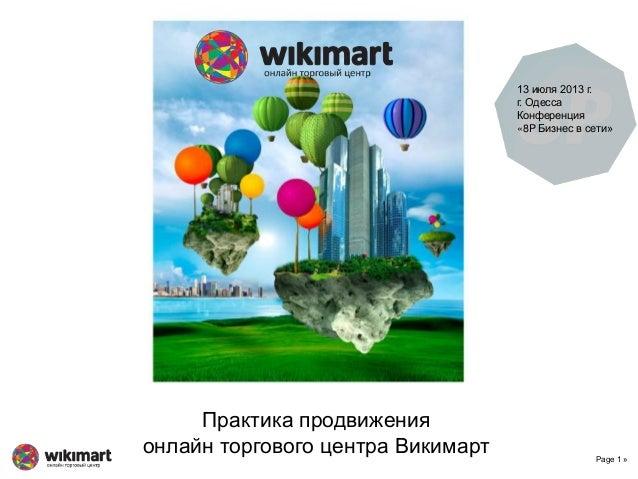 Page 1 » Практика продвижения онлайн торгового центра Викимарт 13 июля 2013 г. г. Одесса Конференция «8P Бизнес в сети»