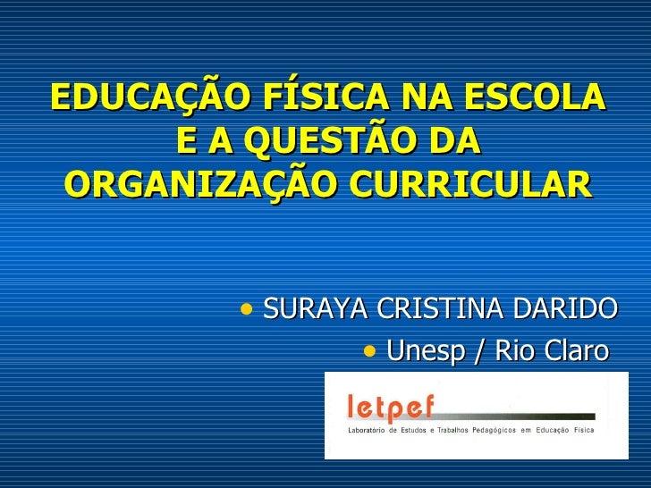 EDUCAÇÃO FÍSICA NA ESCOLA E A QUESTÃO DA ORGANIZAÇÃO CURRICULAR <ul><li>SURAYA CRISTINA DARIDO </li></ul><ul><li>Unesp / R...