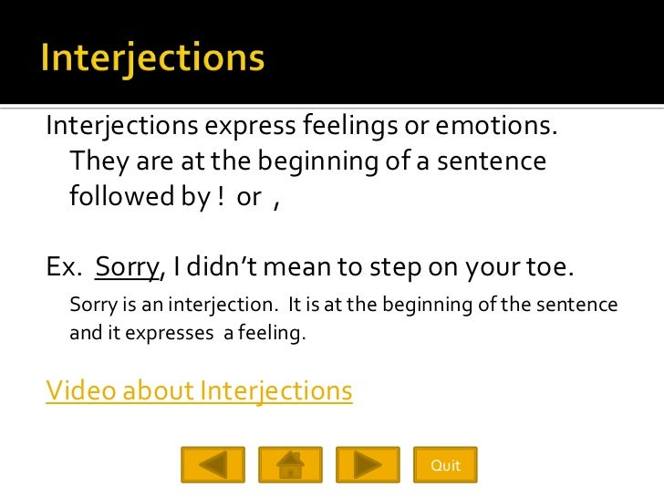 Interjections express feelings or emotions.   They are at the beginning of a sentence   followed by ! or ,  Ex. Sorry, I d...