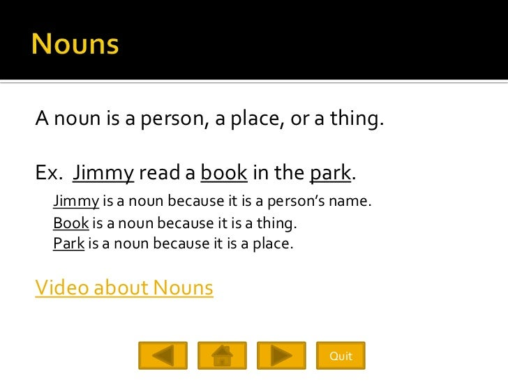 A noun is a person, a place, or a thing.  Ex. Jimmy read a book in the park.   Jimmy is a noun because it is a person's na...