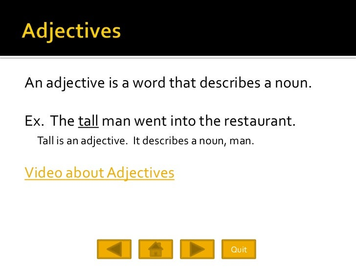 An adjective is a word that describes a noun.  Ex. The tall man went into the restaurant.  Tall is an adjective. It descri...