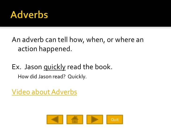 An adverb can tell how, when, or where an  action happened.  Ex. Jason quickly read the book.  How did Jason read? Quickly...