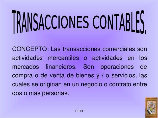 RIRR.CONCEPTO: Las transacciones comerciales sonactividades mercantiles o actividades en losmercados financieros. Son oper...