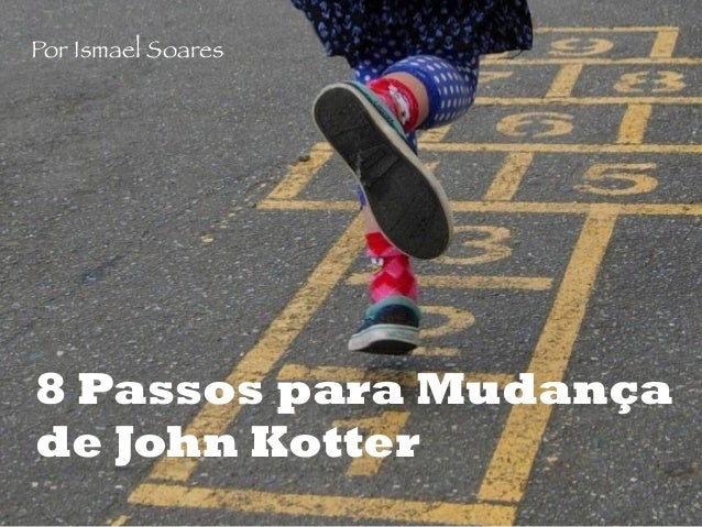 8 Passos para Mudança de John Kotter Por Ismael Soares