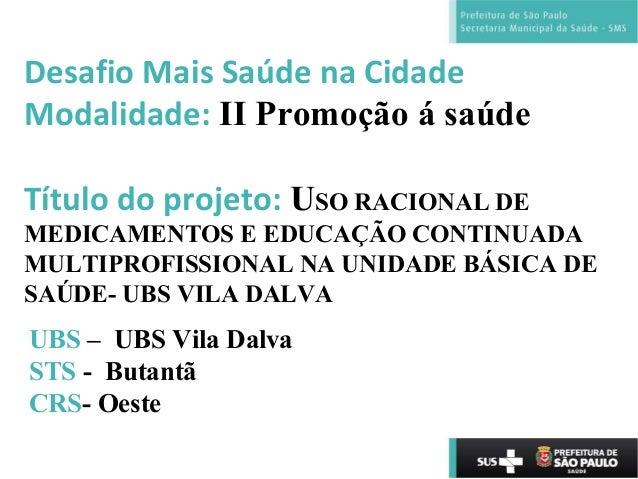 Desafio Mais Saúde na Cidade Modalidade: II Promoção á saúde Título do projeto: USO RACIONAL DE MEDICAMENTOS E EDUCAÇÃO CO...