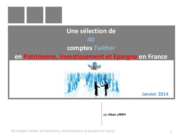 Une sélection de 40 comptes Twitter en Patrimoine, Investissement et Epargne en France  Janvier 2014  par Alban JARRY  40 ...