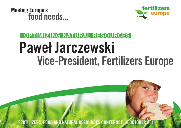 Meeting Europe's       food needs...     OPTIMIZING NATURAL RESOURCES   Paweł Jarczewski           Vice-President, Fertili...