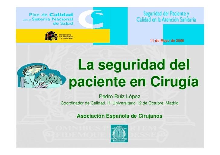 11 de Mayo de 2006          La seguridad del     paciente en Cirugía                     Pedro Ruiz López Coordinador de C...