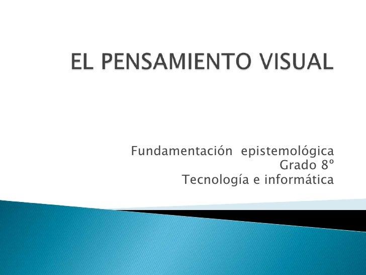 EL PENSAMIENTO VISUAL <br />Fundamentación  epistemológica<br />Grado 8º<br />Tecnología e informática<br />
