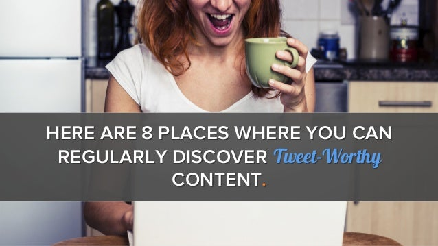 HERE ARE 8 PLACES WHERE YOU CAN REGULARLY DISCOVER Tweet-Worthy CONTENT.