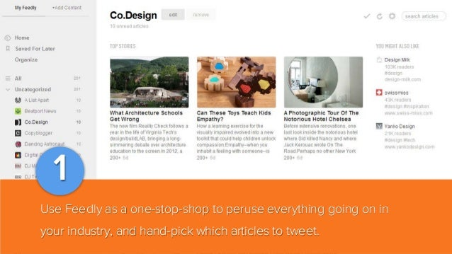 1 Use Feedly as a one-stop-shop to peruse everything going on in your industry, and hand-pick which articles to tweet.