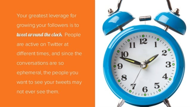 Your greatest leverage for growing your followers is to tweet around the clock. People are active on Twitter at different ...
