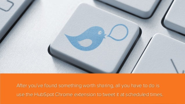 After you've found something worth sharing, all you have to do is use the HubSpot Chrome extension to tweet it at schedule...