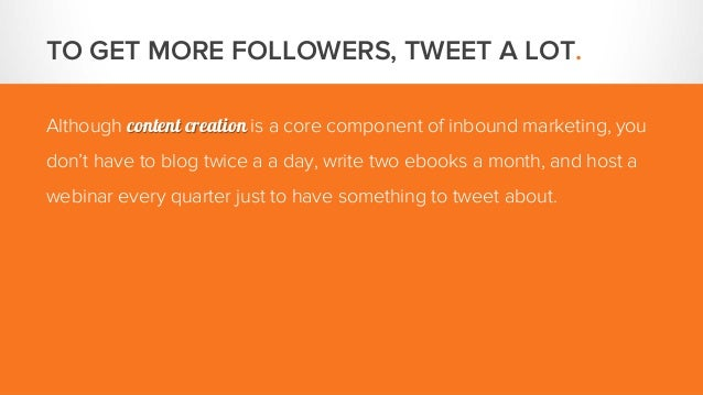 TO GET MORE FOLLOWERS, TWEET A LOT. Although content creation is a core component of inbound marketing, you don't have to ...