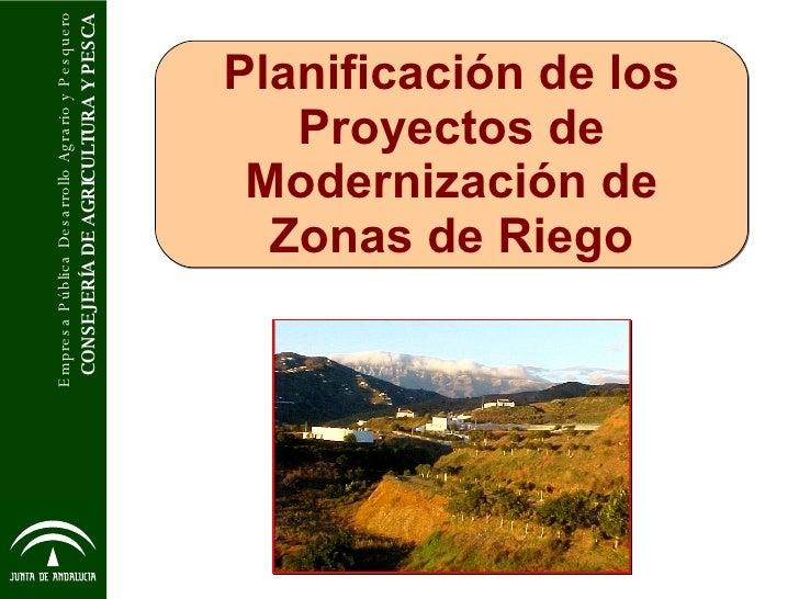 Planificación de los Proyectos de Modernización de Zonas de Riego CONSEJERÍA DE AGRICULTURA Y PESCA Empresa Pública Desarr...
