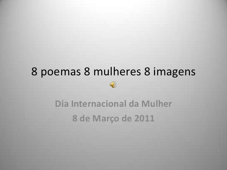 8 poemas 8 mulheres 8 imagens <br />Dia Internacional da Mulher<br />8 de Março de 2011<br />