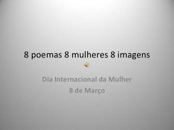 8 poemas 8 mulheres 8 imagens    Dia Internacional da Mulher             8 de Março