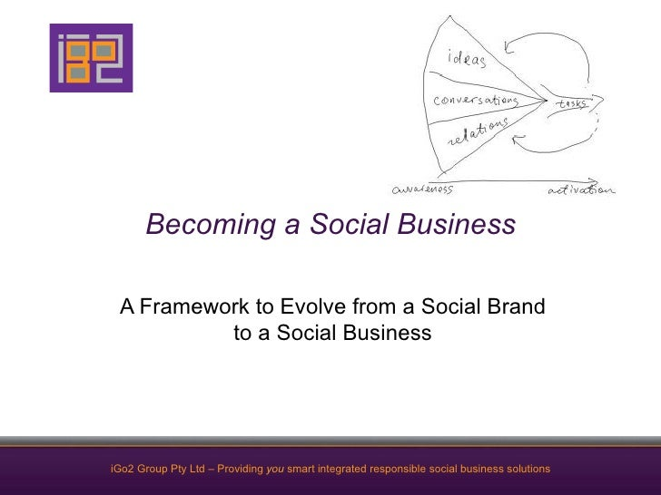Becoming a Social Business A Framework to Evolve from a Social Brand          to a Social BusinessiGo2 Group Pty Ltd – Pro...
