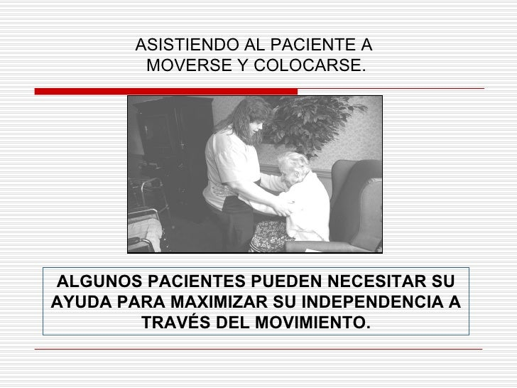 ASISTIENDO AL PACIENTE A  MOVERSE Y COLOCARSE. ALGUNOS PACIENTES PUEDEN NECESITAR SU AYUDA PARA MAXIMIZAR SU INDEPENDENCIA...