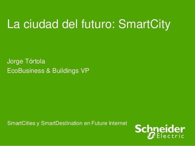 La ciudad del futuro: SmartCity Jorge Tórtola EcoBusiness & Buildings VP  SmartCities y SmartDestination en Future Interne...