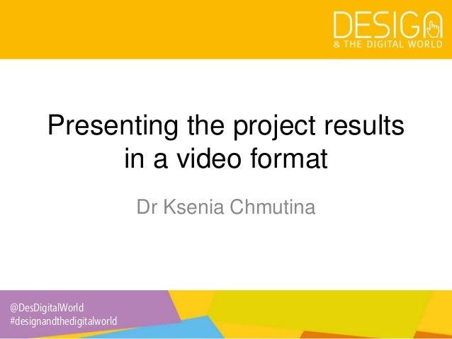 @DesDigitalWorld #designandthedigitalworld Presenting the project results in a video format Dr Ksenia Chmutina