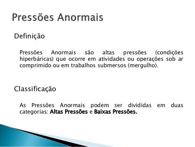 Definição  Pressões Anormais são altas pressões (condições  hiperbáricas) que ocorre em atividades ou operações sob ar  co...
