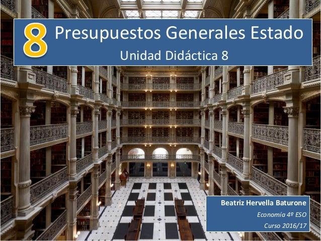 Presupuestos Generales Estado Unidad Didáctica 8 Beatriz Hervella Baturone Economía 4º ESO Curso 2016/17