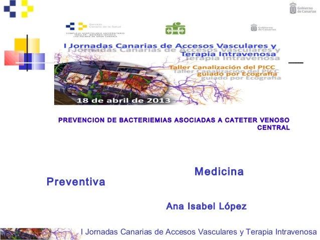 I Jornadas Canarias de Accesos Vasculares y Terapia IntravenosaPREVENCION DE BACTERIEMIAS ASOCIADAS A CATETER VENOSOCENTRA...