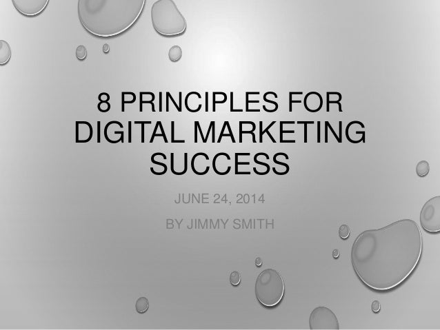 8 PRINCIPLES FOR DIGITAL MARKETING SUCCESS JUNE 24, 2014 BY JIMMY SMITH