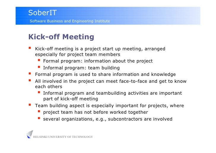 project kick off meeting The purpose of such a kickoff meeting is not just to officially start up project team activities, but specifically to orient a new project team to the business reasons for the project, and jump-start team work with a common understanding of goals and near term work.