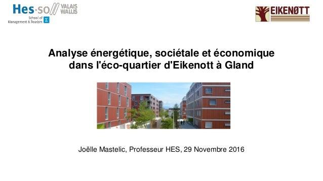 Analyse énergétique, sociétale et économique dans l'éco-quartier d'Eikenott à Gland Joëlle Mastelic, Professeur HES, 29 No...
