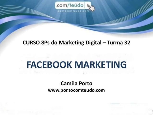 CURSO 8Ps do Marketing Digital – Turma 32FACEBOOK MARKETINGCamila Portowww.pontocomteudo.com