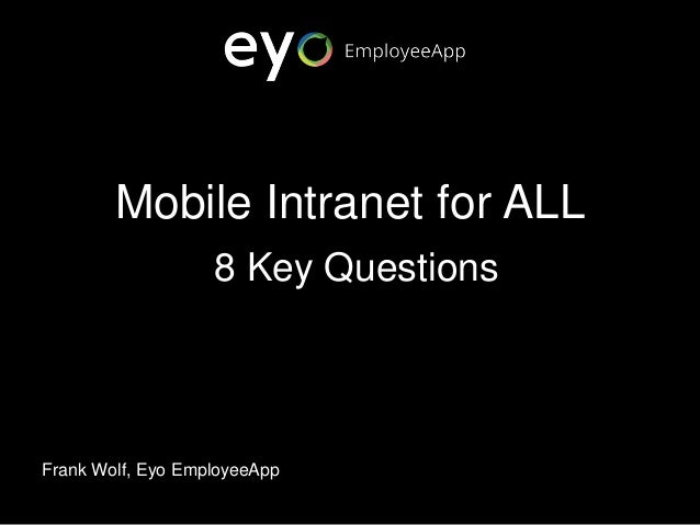Mobile Intranet for ALL 8 Key Questions Frank Wolf, Eyo EmployeeApp