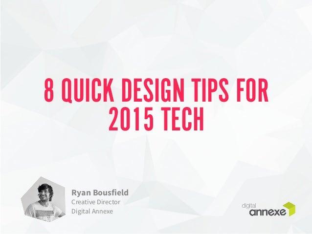 8 QUICK DESIGN TIPS FOR  2015 TECH  Ryan Bousfield  Creative Director  Digital Annexe